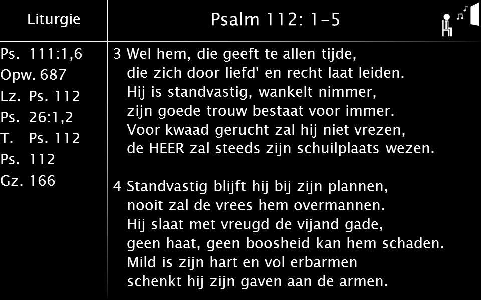 Liturgie Ps.111:1,6 Opw.687 Lz.Ps. 112 Ps.26:1,2 T.Ps. 112 Ps.112 Gz.166 Liturgie Psalm 112: 1-5 3Wel hem, die geeft te allen tijde, die zich door lie
