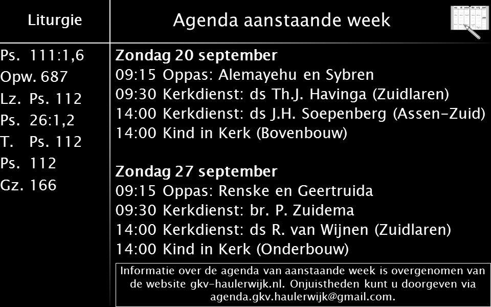 Liturgie Ps.111:1,6 Opw.687 Lz.Ps. 112 Ps.26:1,2 T.Ps. 112 Ps.112 Gz.166 Liturgie Agenda aanstaande week Zondag 20 september 09:15 Oppas: Alemayehu en