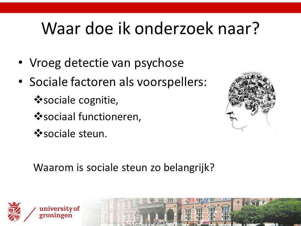Waar doe ik onderzoek naar? Vroeg detectie van psychose Sociale factoren als voorspellers:  sociale cognitie,  sociaal functioneren,  sociale steun