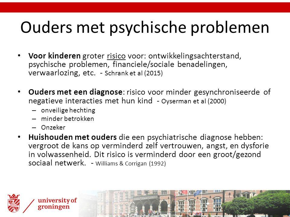 Ouders met psychische problemen Voor kinderen groter risico voor: ontwikkelingsachterstand, psychische problemen, financiele/sociale benadelingen, ver