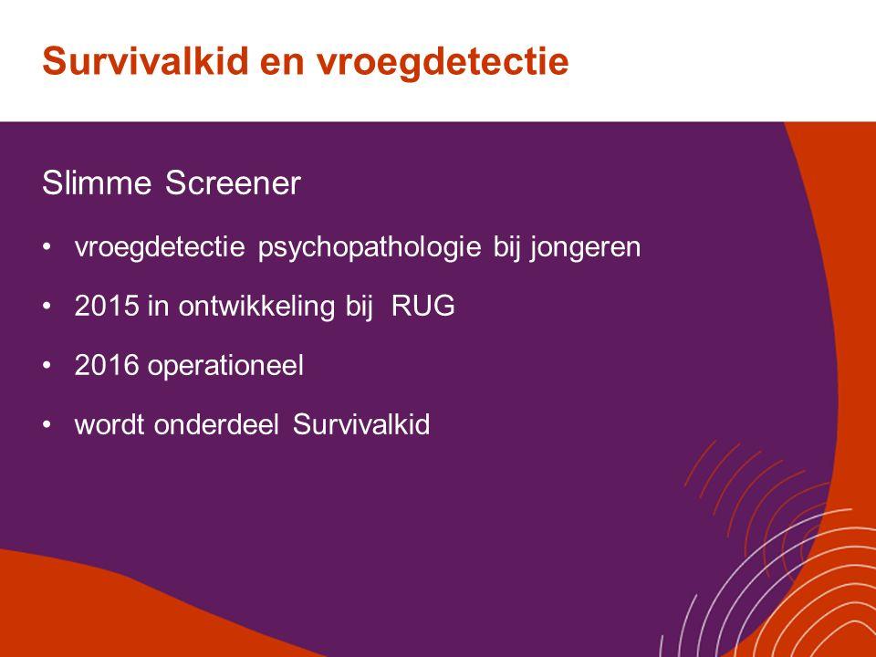Survivalkid en vroegdetectie Slimme Screener vroegdetectie psychopathologie bij jongeren 2015 in ontwikkeling bij RUG 2016 operationeel wordt onderdee