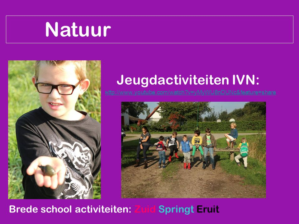 Natuur Jeugdactiviteiten IVN: h ttp://www.youtube.com/watch v=yMyWU8nDUNc&feature=share Brede school activiteiten: Zuid Springt Eruit