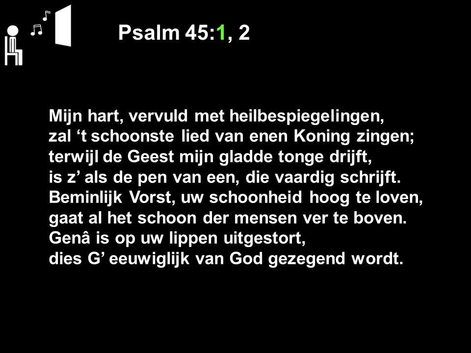 Psalm 45:1, 2 Mijn hart, vervuld met heilbespiegelingen, zal 't schoonste lied van enen Koning zingen; terwijl de Geest mijn gladde tonge drijft, is z