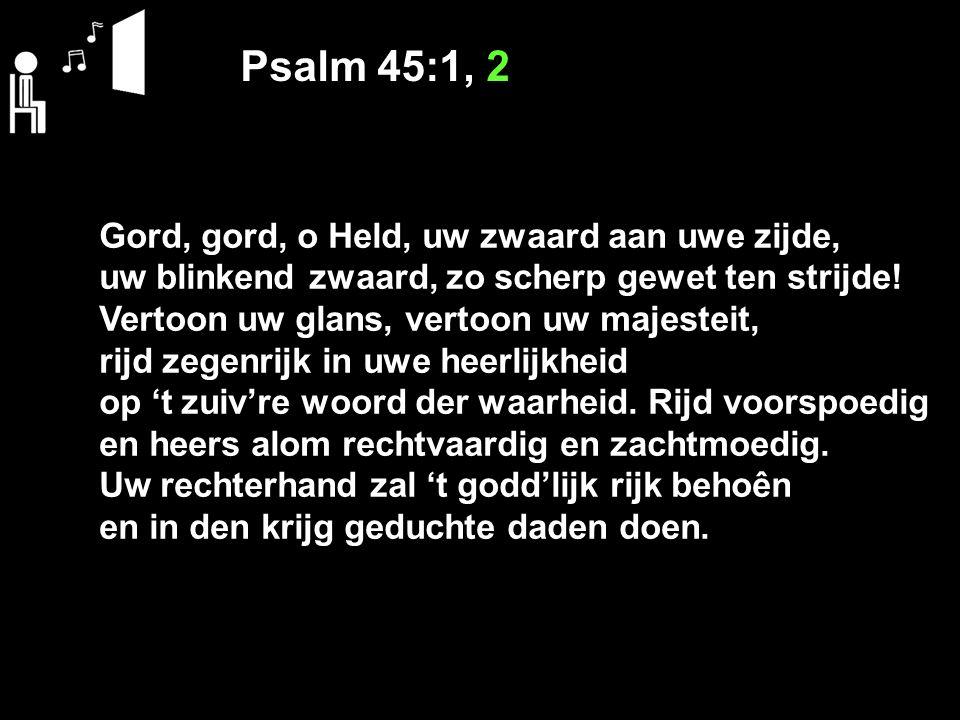 Psalm 45:1, 2 Gord, gord, o Held, uw zwaard aan uwe zijde, uw blinkend zwaard, zo scherp gewet ten strijde! Vertoon uw glans, vertoon uw majesteit, ri