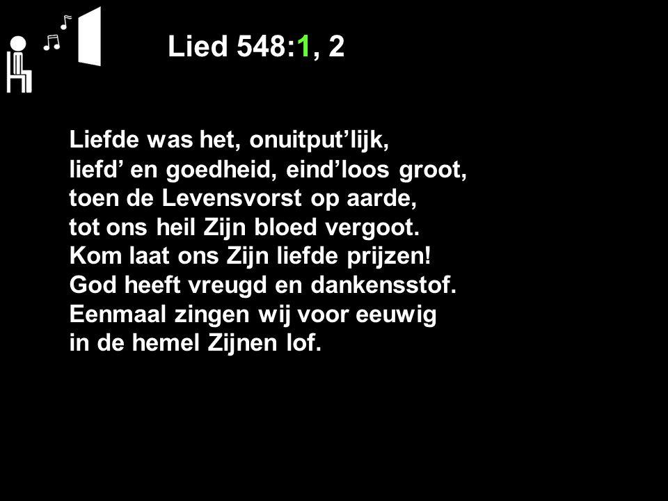 Lied 548:1, 2 Liefde was het, onuitput'lijk, liefd' en goedheid, eind'loos groot, toen de Levensvorst op aarde, tot ons heil Zijn bloed vergoot. Kom l