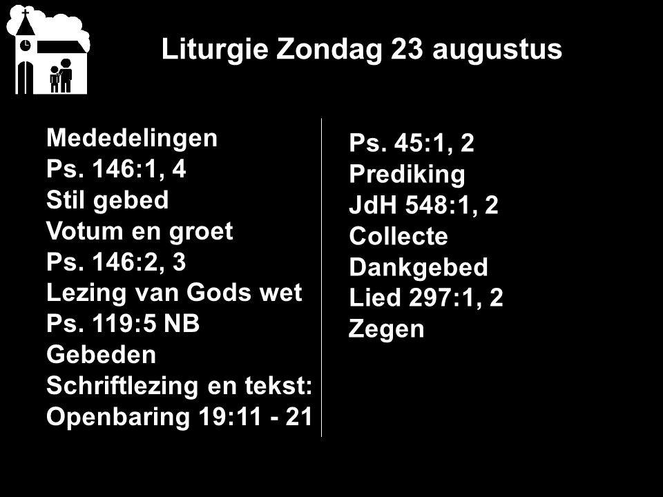 Liturgie Zondag 23 augustus Mededelingen Ps. 146:1, 4 Stil gebed Votum en groet Ps. 146:2, 3 Lezing van Gods wet Ps. 119:5 NB Gebeden Schriftlezing en