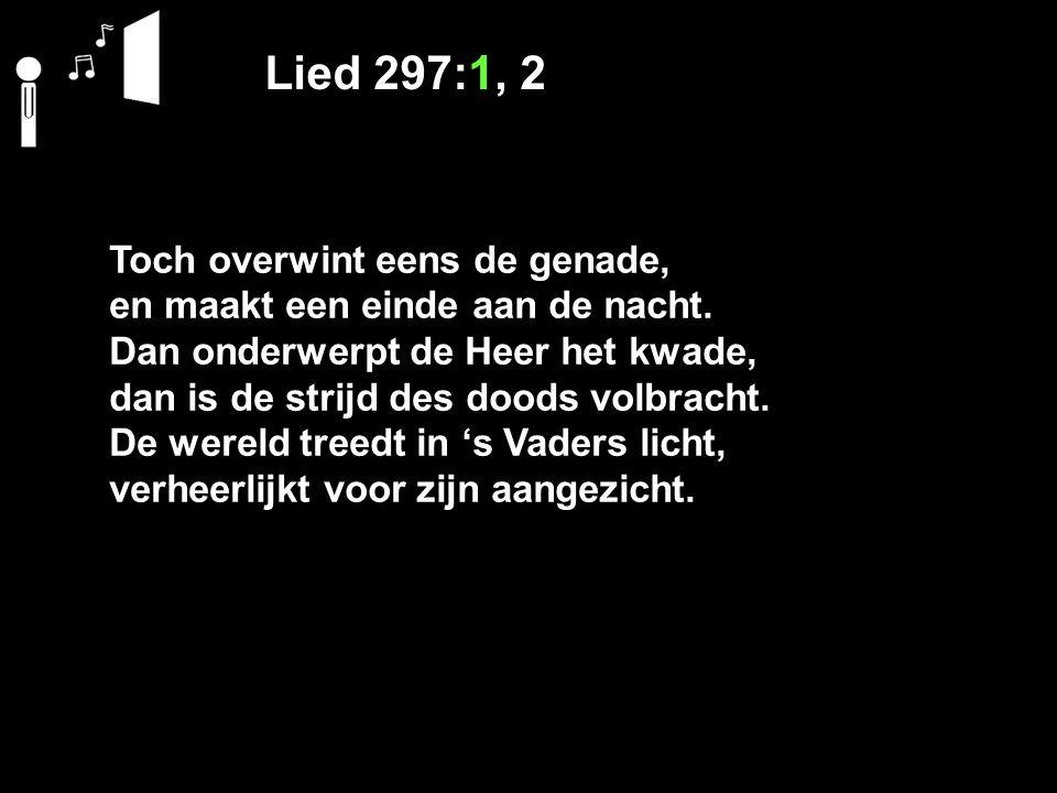 Lied 297:1, 2 Toch overwint eens de genade, en maakt een einde aan de nacht. Dan onderwerpt de Heer het kwade, dan is de strijd des doods volbracht. D