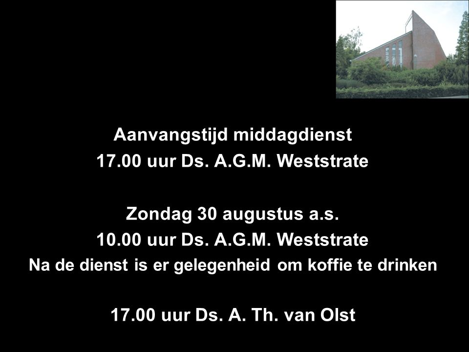 Aanvangstijd middagdienst 17.00 uur Ds.A.G.M. Weststrate Zondag 30 augustus a.s.