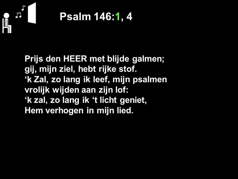 Psalm 146:1, 4 Prijs den HEER met blijde galmen; gij, mijn ziel, hebt rijke stof. 'k Zal, zo lang ik leef, mijn psalmen vrolijk wijden aan zijn lof: '