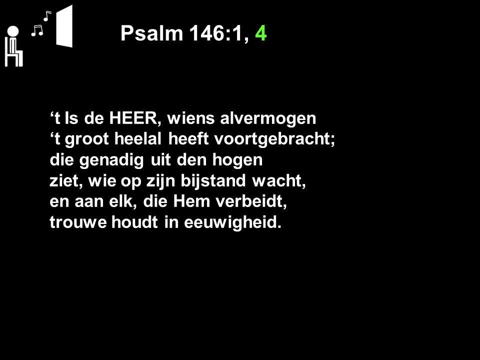 Psalm 146:1, 4 't Is de HEER, wiens alvermogen 't groot heelal heeft voortgebracht; die genadig uit den hogen ziet, wie op zijn bijstand wacht, en aan elk, die Hem verbeidt, trouwe houdt in eeuwigheid.