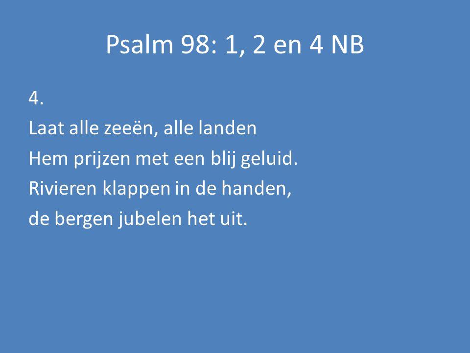 Psalm 98: 1, 2 en 4 NB 4. Laat alle zeeën, alle landen Hem prijzen met een blij geluid.