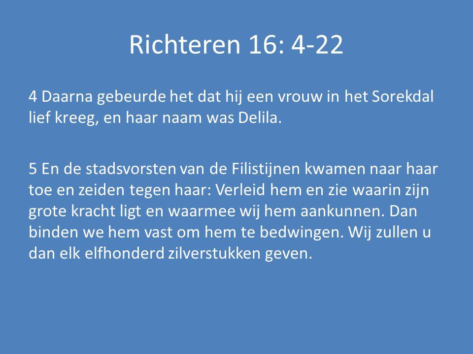 Richteren 16: 4-22 4 Daarna gebeurde het dat hij een vrouw in het Sorekdal lief kreeg, en haar naam was Delila.