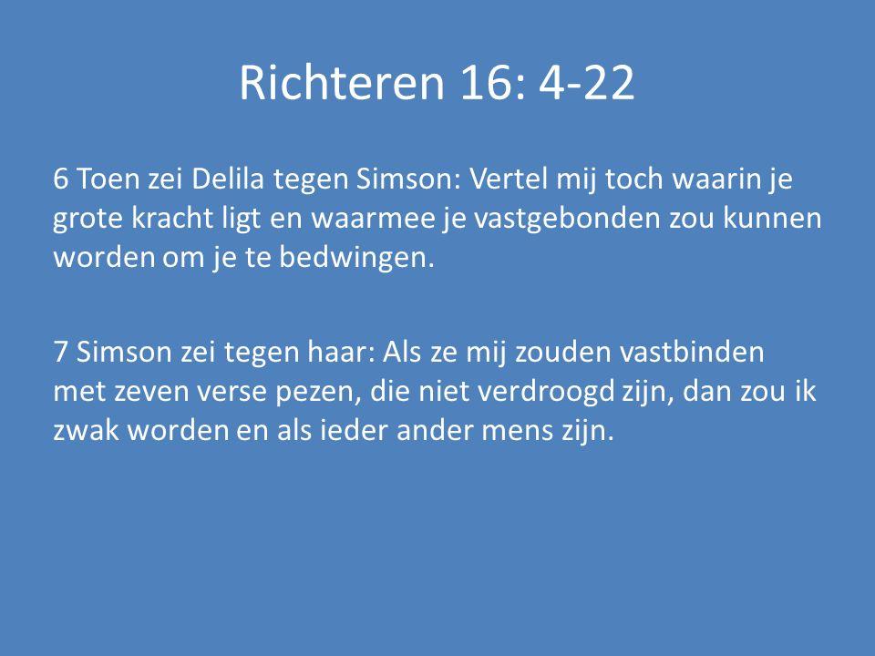 Richteren 16: 4-22 6 Toen zei Delila tegen Simson: Vertel mij toch waarin je grote kracht ligt en waarmee je vastgebonden zou kunnen worden om je te bedwingen.