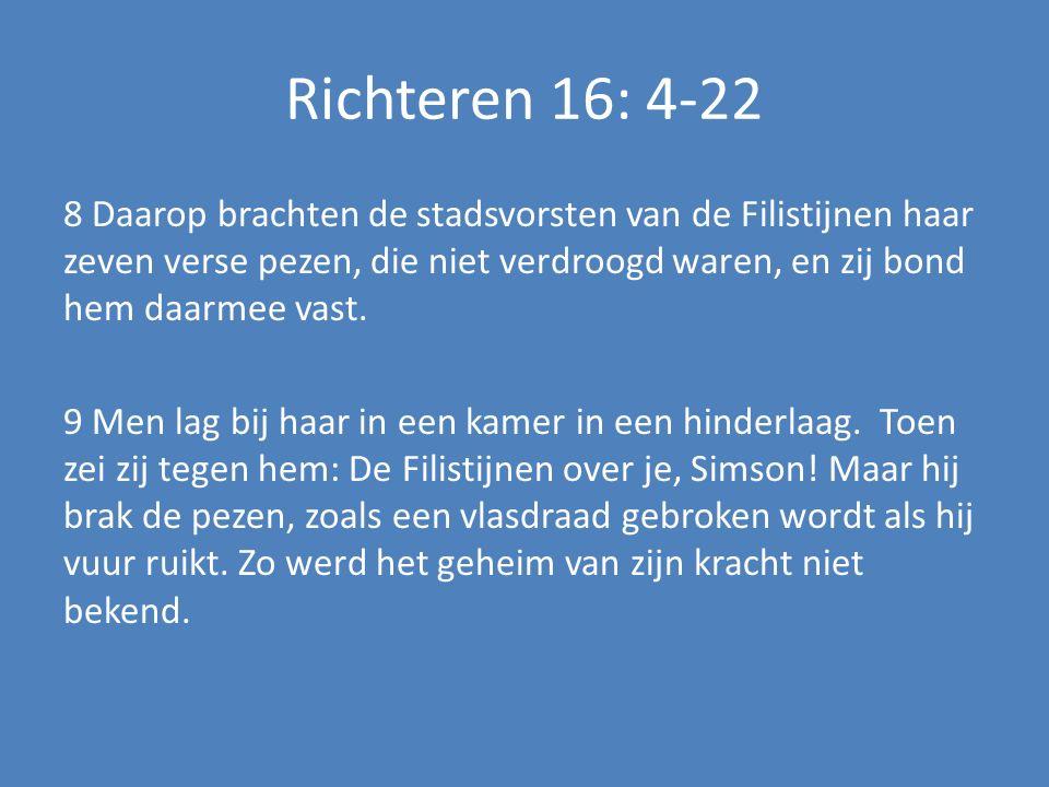 Richteren 16: 4-22 8 Daarop brachten de stadsvorsten van de Filistijnen haar zeven verse pezen, die niet verdroogd waren, en zij bond hem daarmee vast.