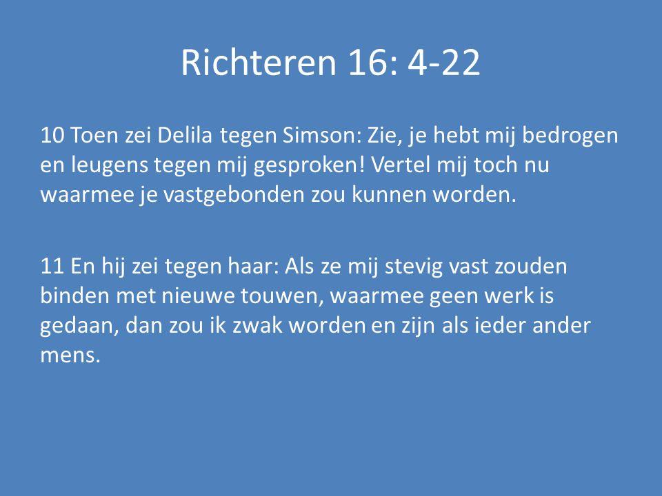 Richteren 16: 4-22 10 Toen zei Delila tegen Simson: Zie, je hebt mij bedrogen en leugens tegen mij gesproken.