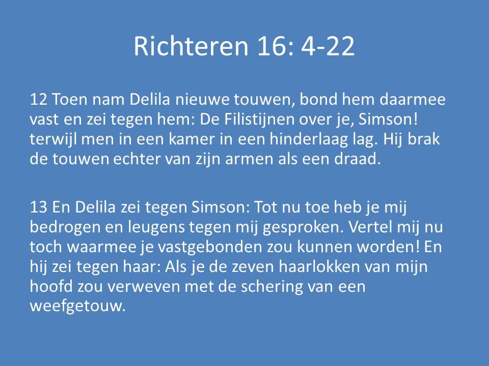 Richteren 16: 4-22 12 Toen nam Delila nieuwe touwen, bond hem daarmee vast en zei tegen hem: De Filistijnen over je, Simson.