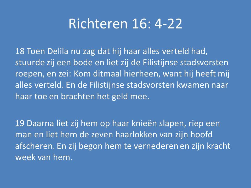 Richteren 16: 4-22 18 Toen Delila nu zag dat hij haar alles verteld had, stuurde zij een bode en liet zij de Filistijnse stadsvorsten roepen, en zei: Kom ditmaal hierheen, want hij heeft mij alles verteld.