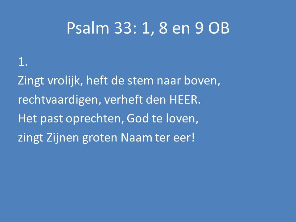 Psalm 33: 1, 8 en 9 OB 1.Prijst Hem in uw psalmen met de schoonste galmen, roept Zijn weldaan uit.