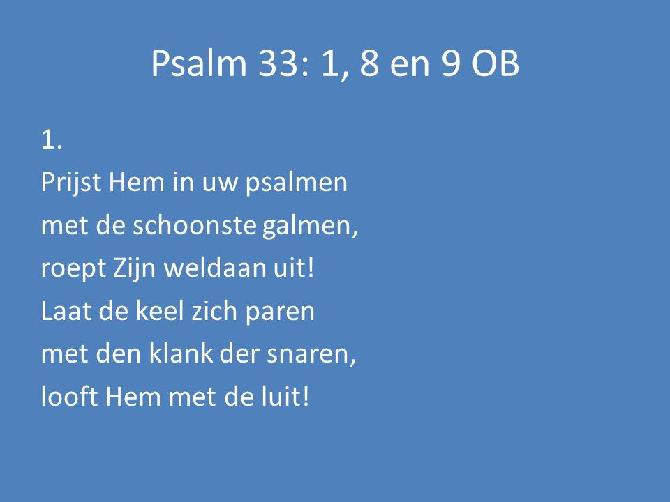 Psalm 33: 1, 8 en 9 OB 1. Prijst Hem in uw psalmen met de schoonste galmen, roept Zijn weldaan uit.
