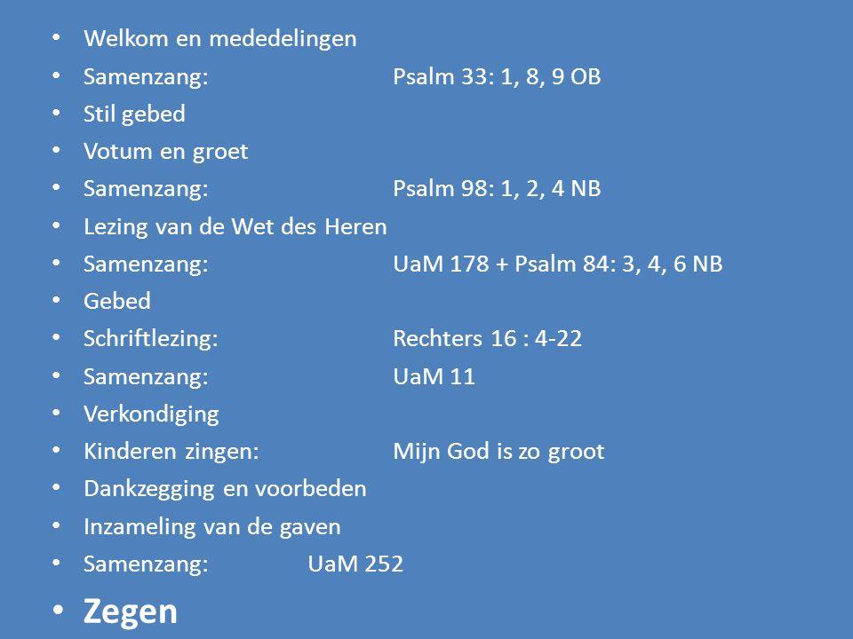 Welkom en mededelingen Samenzang:Psalm 33: 1, 8, 9 OB Stil gebed Votum en groet Samenzang:Psalm 98: 1, 2, 4 NB Lezing van de Wet des Heren Samenzang: UaM 178 + Psalm 84: 3, 4, 6 NB Gebed Schriftlezing:Rechters 16 : 4-22 Samenzang:UaM 11 Verkondiging Kinderen zingen: Mijn God is zo groot Dankzegging en voorbeden Inzameling van de gaven Samenzang: UaM 252 Zegen