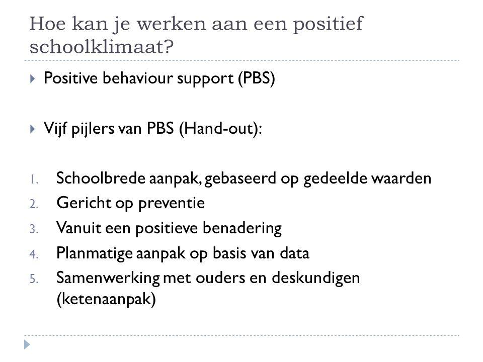 Hoe kan je werken aan een positief schoolklimaat?  Positive behaviour support (PBS)  Vijf pijlers van PBS (Hand-out): 1. Schoolbrede aanpak, gebasee