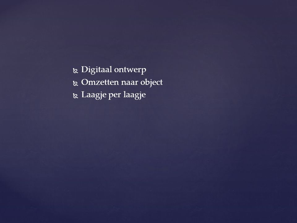   Digitaal ontwerp   Omzetten naar object   Laagje per laagje