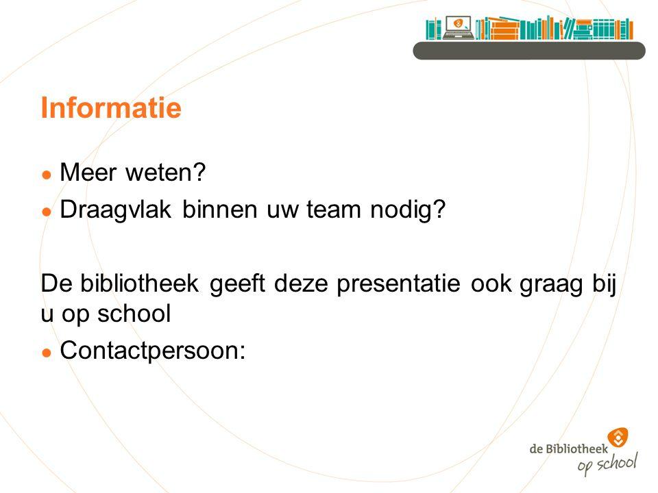 Informatie ● Meer weten? ● Draagvlak binnen uw team nodig? De bibliotheek geeft deze presentatie ook graag bij u op school ● Contactpersoon: