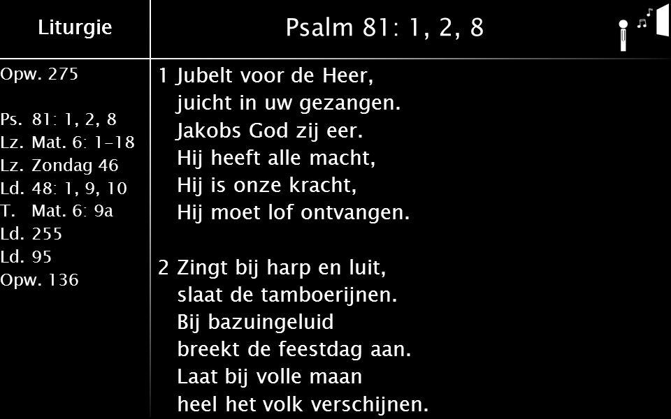 Opw.275 Ps.81: 1, 2, 8 Lz.Mat. 6: 1-18 Lz.Zondag 46 Ld.48: 1, 9, 10 T.Mat.