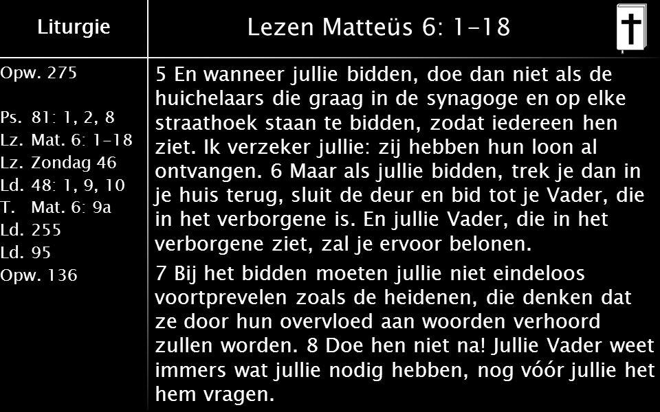 Liturgie Opw.275 Ps.81: 1, 2, 8 Lz.Mat. 6: 1-18 Lz.Zondag 46 Ld.48: 1, 9, 10 T.Mat.