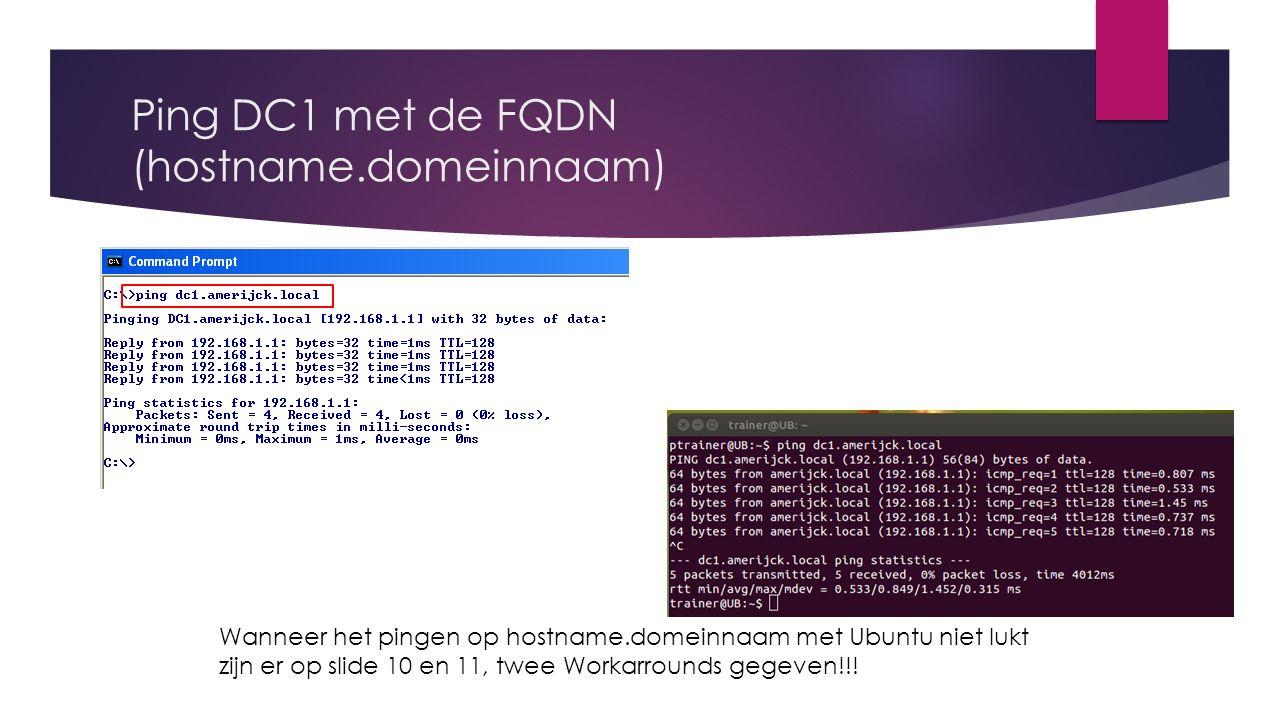 Ping DC1 met de FQDN (hostname.domeinnaam) Wanneer het pingen op hostname.domeinnaam met Ubuntu niet lukt zijn er op slide 10 en 11, twee Workarrounds gegeven!!!
