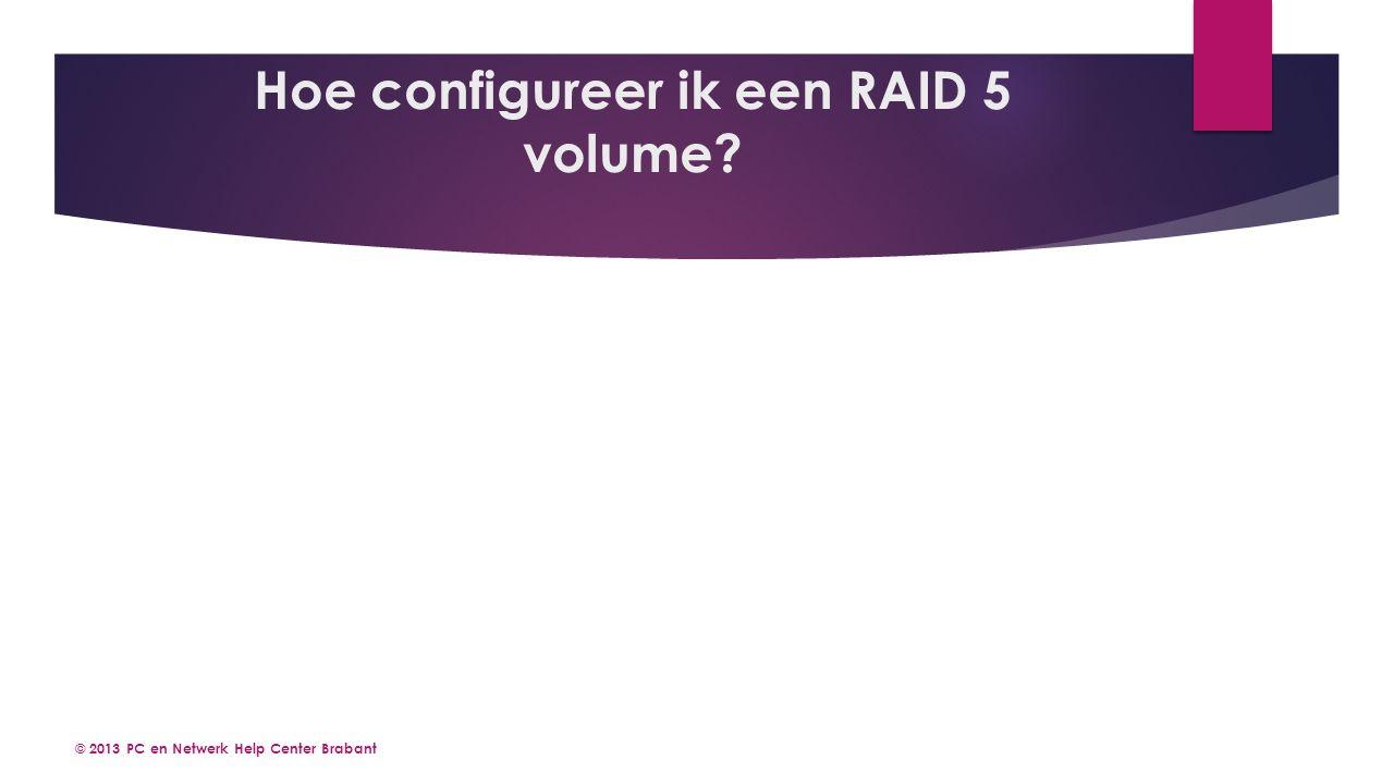 © 2013 PC en Netwerk Help Center Brabant Hoe configureer ik een RAID 5 volume?