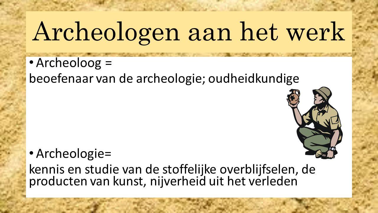 Archeologen aan het werk Archeoloog = beoefenaar van de archeologie; oudheidkundige Archeologie= kennis en studie van de stoffelijke overblijfselen, de producten van kunst, nijverheid uit het verleden