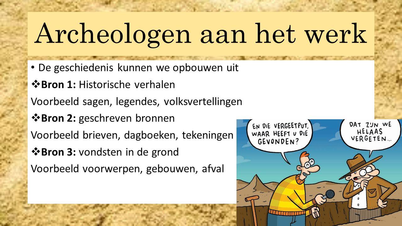 Archeologen aan het werk De geschiedenis kunnen we opbouwen uit  Bron 1: Historische verhalen Voorbeeld sagen, legendes, volksvertellingen  Bron 2: