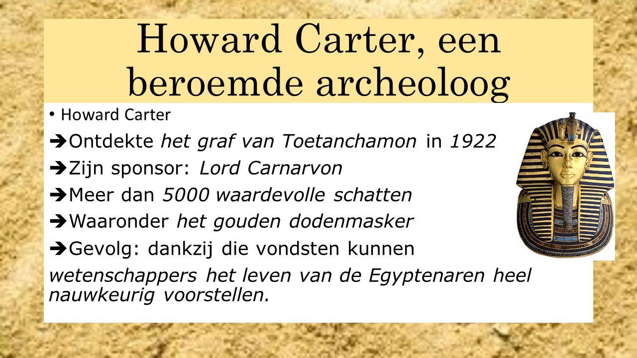 Howard Carter, een beroemde archeoloog Howard Carter  Ontdekte het graf van Toetanchamon in 1922  Zijn sponsor: Lord Carnarvon  Meer dan 5000 waardevolle schatten  Waaronder het gouden dodenmasker  Gevolg: dankzij die vondsten kunnen wetenschappers het leven van de Egyptenaren heel nauwkeurig voorstellen.