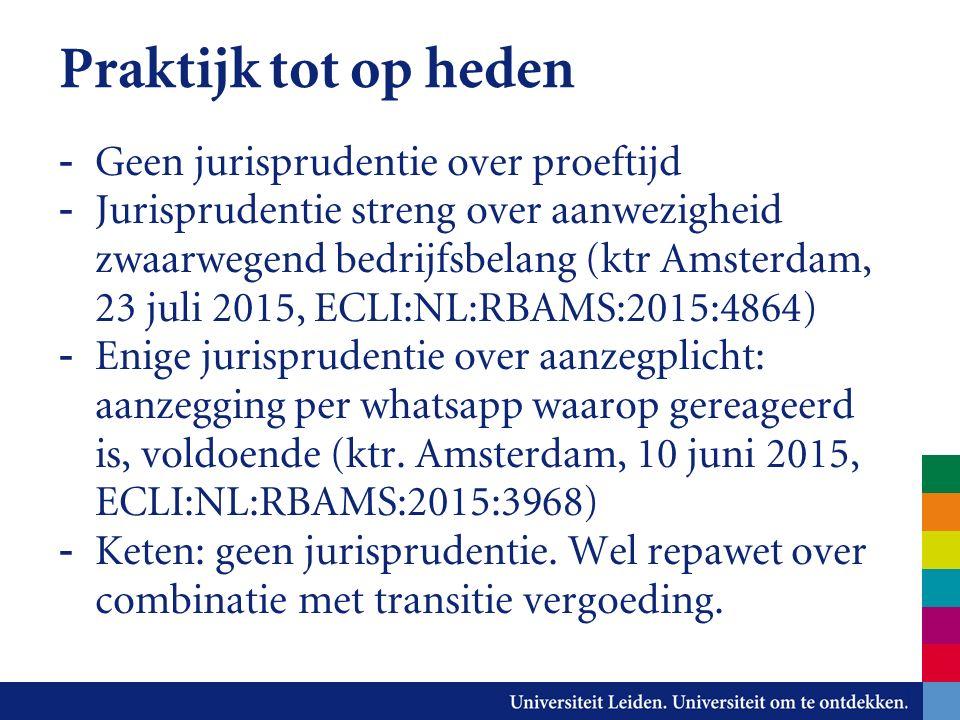 Praktijk tot op heden - Geen jurisprudentie over proeftijd - Jurisprudentie streng over aanwezigheid zwaarwegend bedrijfsbelang (ktr Amsterdam, 23 juli 2015, ECLI:NL:RBAMS:2015:4864) - Enige jurisprudentie over aanzegplicht: aanzegging per whatsapp waarop gereageerd is, voldoende (ktr.