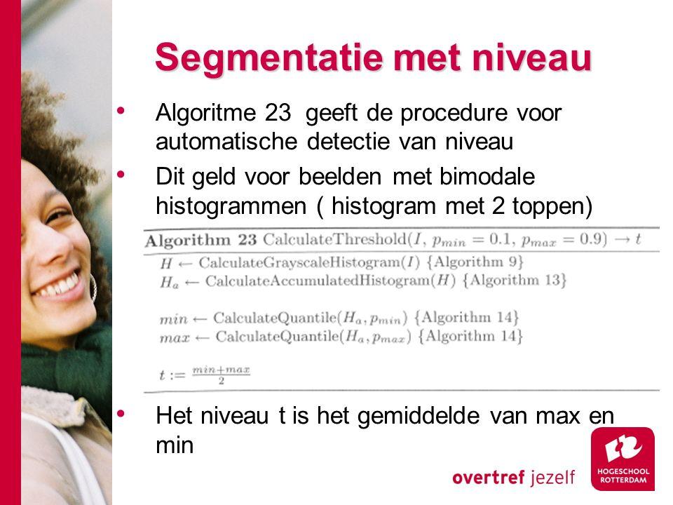 # Segmentatie met niveau Algoritme 23 geeft de procedure voor automatische detectie van niveau Dit geld voor beelden met bimodale histogrammen ( histogram met 2 toppen) Het niveau t is het gemiddelde van max en min