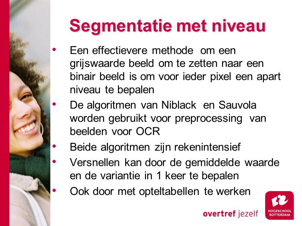# Segmentatie met niveau Een effectievere methode om een grijswaarde beeld om te zetten naar een binair beeld is om voor ieder pixel een apart niveau te bepalen De algoritmen van Niblack en Sauvola worden gebruikt voor preprocessing van beelden voor OCR Beide algoritmen zijn rekenintensief Versnellen kan door de gemiddelde waarde en de variantie in 1 keer te bepalen Ook door met opteltabellen te werken
