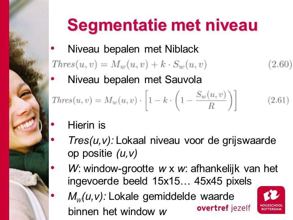 # Segmentatie met niveau Niveau bepalen met Niblack Niveau bepalen met Sauvola Hierin is Tres(u,v): Lokaal niveau voor de grijswaarde op positie (u,v) W: window-grootte w x w: afhankelijk van het ingevoerde beeld 15x15… 45x45 pixels M w (u,v): Lokale gemiddelde waarde binnen het window w