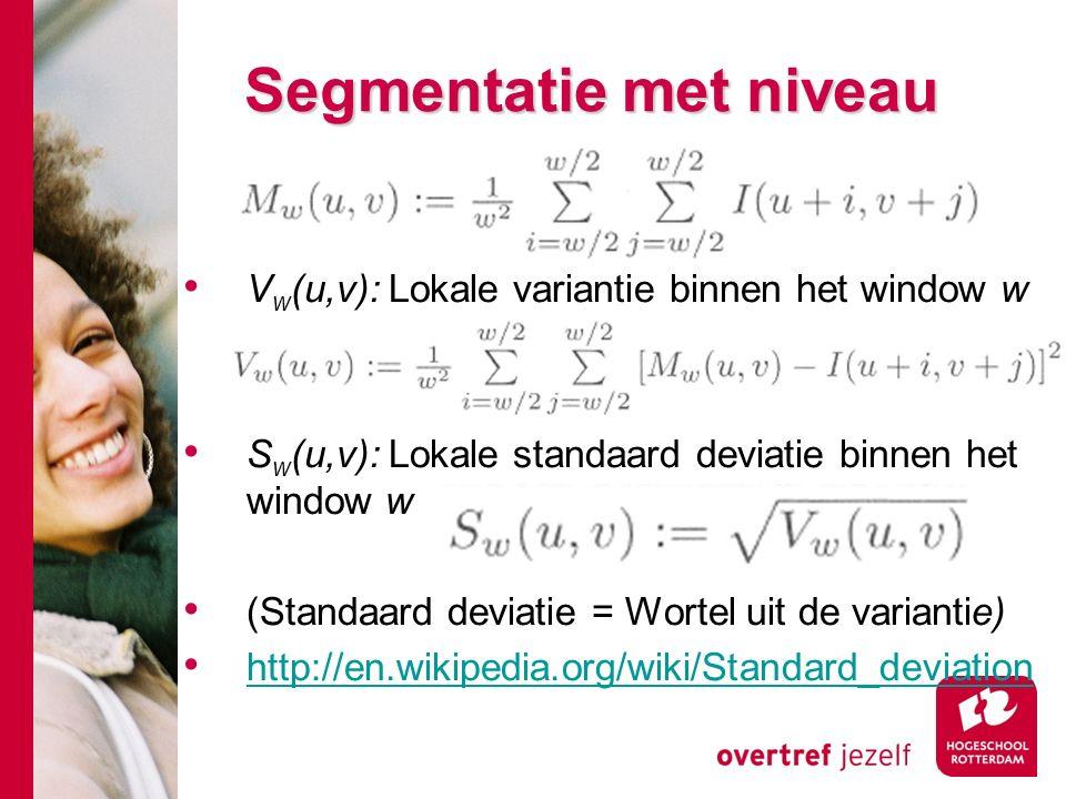 # Segmentatie met niveau V w (u,v): Lokale variantie binnen het window w S w (u,v): Lokale standaard deviatie binnen het window w (Standaard deviatie = Wortel uit de variantie) http://en.wikipedia.org/wiki/Standard_deviation