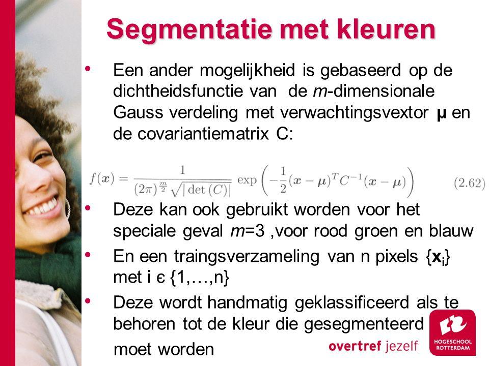 # Een ander mogelijkheid is gebaseerd op de dichtheidsfunctie van de m-dimensionale Gauss verdeling met verwachtingsvextor μ en de covariantiematrix C: Deze kan ook gebruikt worden voor het speciale geval m=3,voor rood groen en blauw En een traingsverzameling van n pixels {x i } met i є {1,…,n} Deze wordt handmatig geklassificeerd als te behoren tot de kleur die gesegmenteerd moet worden