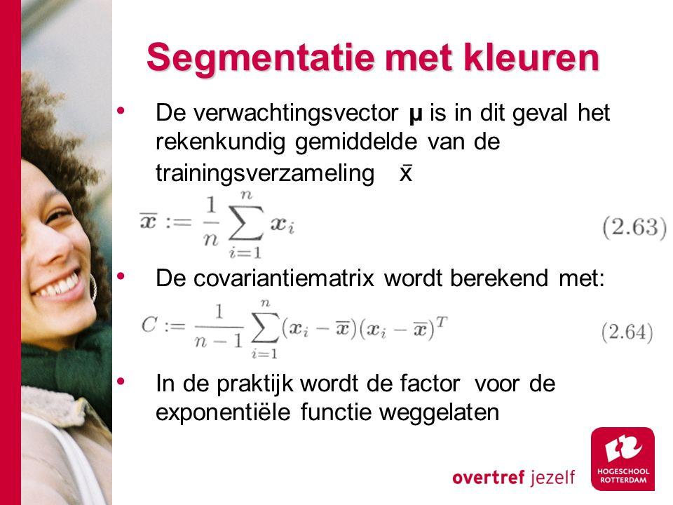 # Segmentatie met kleuren De verwachtingsvector μ is in dit geval het rekenkundig gemiddelde van de trainingsverzameling x ̅ De covariantiematrix wordt berekend met: In de praktijk wordt de factor voor de exponentiële functie weggelaten