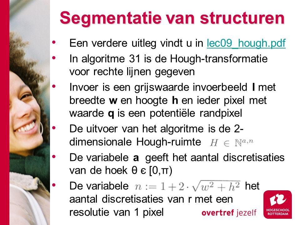 # Een verdere uitleg vindt u in lec09_hough.pdflec09_hough.pdf In algoritme 31 is de Hough-transformatie voor rechte lijnen gegeven Invoer is een grijswaarde invoerbeeld I met breedte w en hoogte h en ieder pixel met waarde q is een potentiële randpixel De uitvoer van het algoritme is de 2- dimensionale Hough-ruimte De variabele a geeft het aantal discretisaties van de hoek θ є [0,π) De variabele het aantal discretisaties van r met een resolutie van 1 pixel