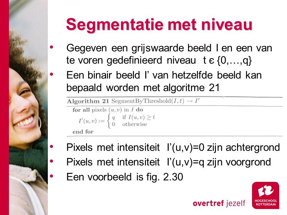 # Segmentatie met niveau Gegeven een grijswaarde beeld I en een van te voren gedefinieerd niveau t є {0,…,q} Een binair beeld I' van hetzelfde beeld kan bepaald worden met algoritme 21 Pixels met intensiteit I'(u,v)=0 zijn achtergrond Pixels met intensiteit I'(u,v)=q zijn voorgrond Een voorbeeld is fig.