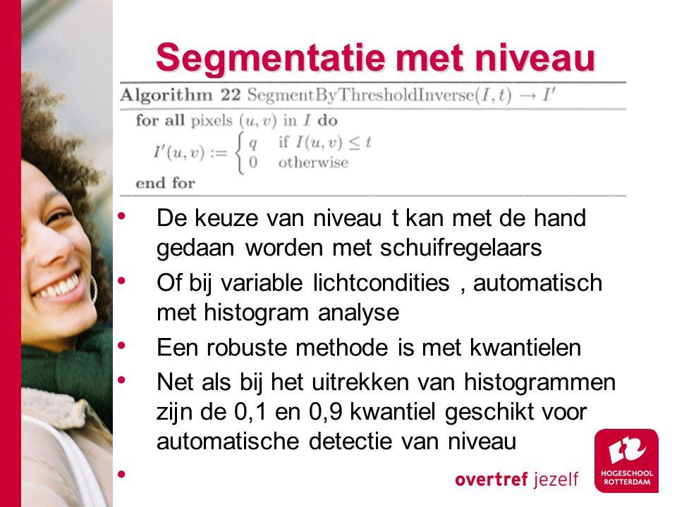# Segmentatie met niveau De keuze van niveau t kan met de hand gedaan worden met schuifregelaars Of bij variable lichtcondities, automatisch met histogram analyse Een robuste methode is met kwantielen Net als bij het uitrekken van histogrammen zijn de 0,1 en 0,9 kwantiel geschikt voor automatische detectie van niveau