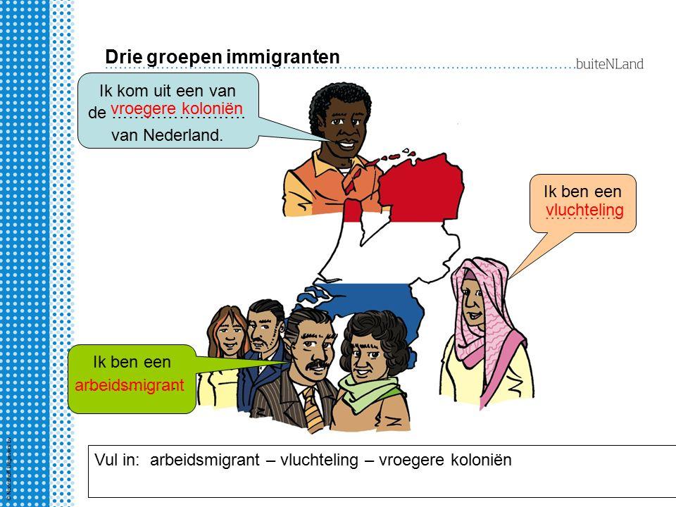 Drie groepen immigranten Ik kom uit een van de …………………… van Nederland. Ik ben een ……………. Ik ben een ………….. Vul in: arbeidsmigrant – vluchteling – vroe