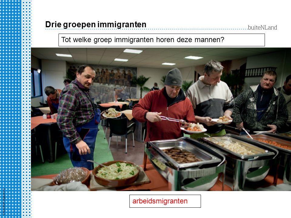 Drie groepen immigranten Tot welke groep immigranten horen deze mannen? arbeidsmigranten