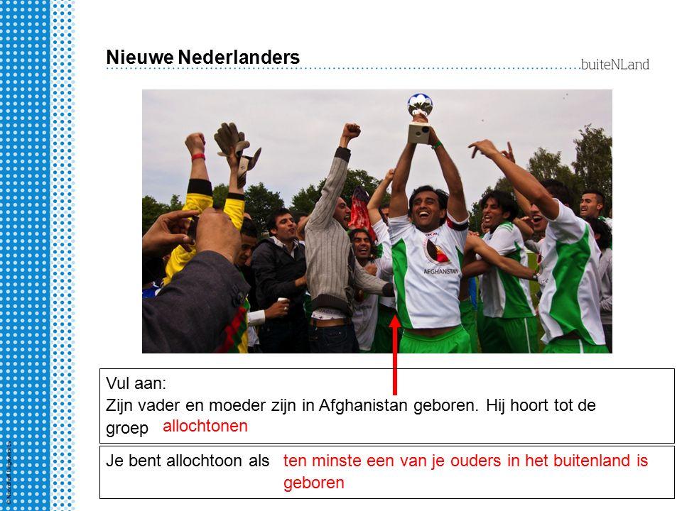Nieuwe Nederlanders Vul aan: Zijn vader en moeder zijn in Afghanistan geboren. Hij hoort tot de groep allochtonen Je bent allochtoon als ten minste ee