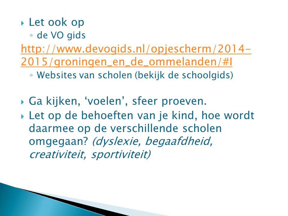  Let ook op ◦ de VO gids http://www.devogids.nl/opjescherm/2014- 2015/groningen_en_de_ommelanden/#I ◦ Websites van scholen (bekijk de schoolgids)  Ga kijken, 'voelen', sfeer proeven.