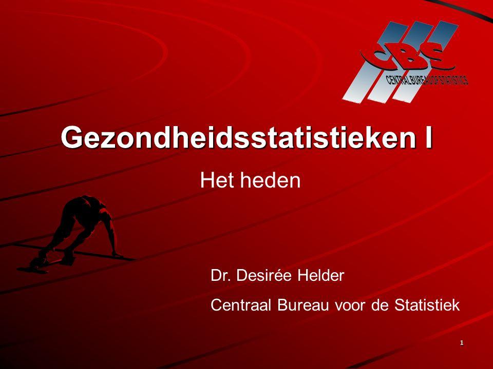 1 Gezondheidsstatistieken I Het heden Dr. Desirée Helder Centraal Bureau voor de Statistiek