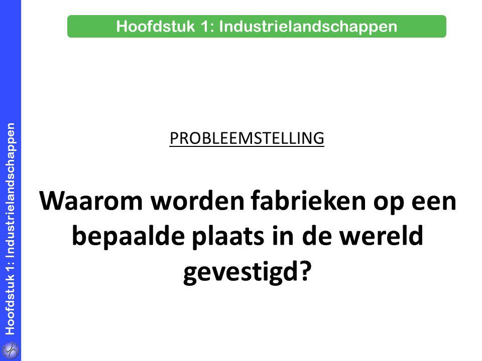Hoofdstuk 1: Industrielandschappen Waarom worden fabrieken op een bepaalde plaats in de wereld gevestigd? PROBLEEMSTELLING